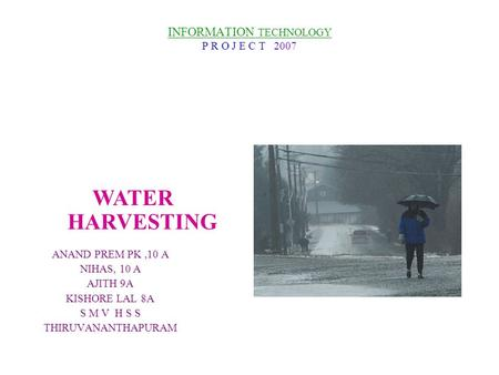 INFORMATION TECHNOLOGY P R O J E C T 2007 ANAND PREM PK,10 A NIHAS, 10 A AJITH 9A KISHORE LAL 8A S M V H S S THIRUVANANTHAPURAM WATER HARVESTING.