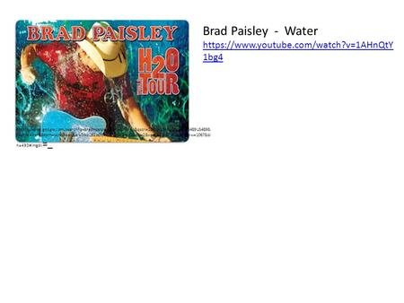Brad Paisley - Water https://www.youtube.com/watch?v=1AHnQtY 1bg4 https://www.google.com/search?q=brad+paisley+water&hl=en&qscrl=1&rlz=1T4RNQN_enUS489US489&