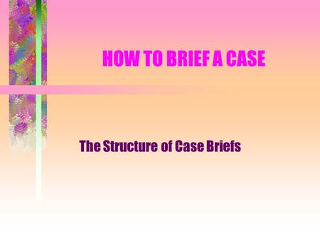HOW TO BRIEF A CASE The Structure of Case Briefs.
