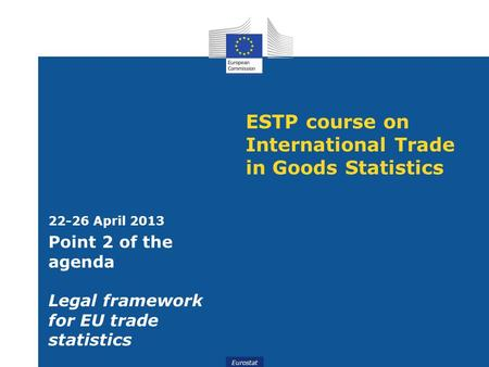 Eurostat ESTP course on International Trade in Goods Statistics 22-26 April 2013 Point 2 of the agenda Legal framework for EU trade statistics.