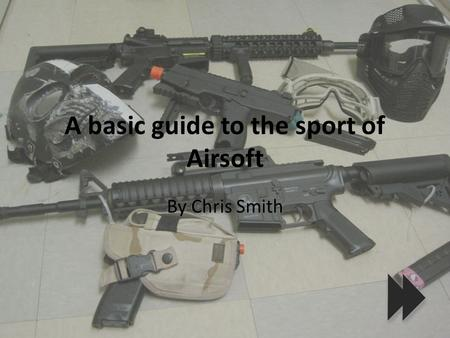 A basic guide to the sport of Airsoft By Chris Smith.