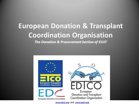 European Donation & Transplant Coordination Organisation The Donation & Procurement Section of ESOT www.etco.org and www.esot.org www.etco.orgwww.esot.org.