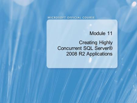 Module 11 Creating Highly Concurrent SQL Server® 2008 R2 Applications.
