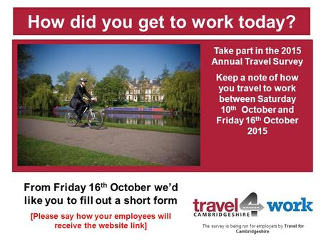 Take part in the 2015 Annual Travel Survey Keep a note of how you travel to work between Saturday 10 th October and Friday 16 th October 2015 How did you.