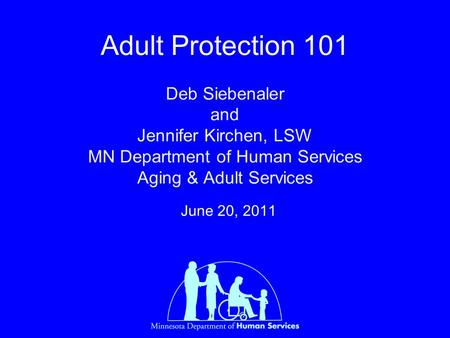 Adult Protection 101 Deb Siebenaler and Jennifer Kirchen, LSW MN Department of Human Services Aging & Adult Services June 20, 2011.