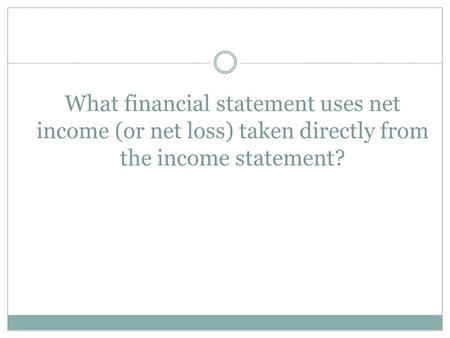 What financial statement uses net income (or net loss) taken directly from the income statement?
