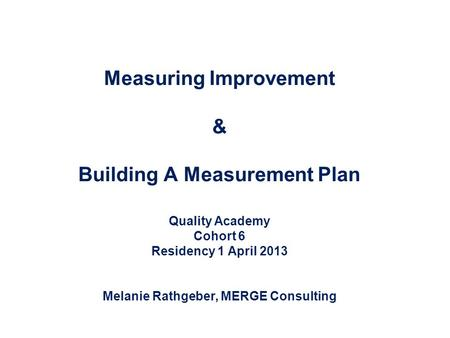 Measuring Improvement & Building A Measurement Plan Quality Academy Cohort 6 Residency 1 April 2013 Melanie Rathgeber, MERGE Consulting.