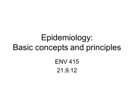 Epidemiology: Basic concepts and principles ENV 415 21.9.12.
