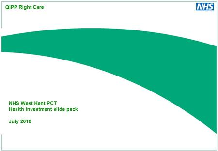 NHS West Kent PCT Health investment slide pack July 2010 QIPP Right Care.