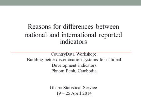 Reasons for differences between national and international reported indicators CountryData Workshop: Building better dissemination systems for national.