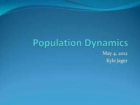 May 4, 2012 Kyle Jager. Populations A population is all the members of one species that live in a defined area Populations fluctuate based on environmental.