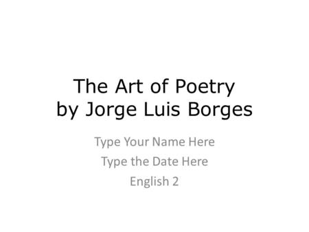 The Art of Poetry by Jorge Luis Borges Type Your Name Here Type the Date Here English 2.