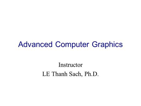 Advanced Computer Graphics Instructor LE Thanh Sach, Ph.D.
