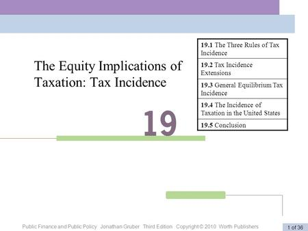 Public Finance and Public Policy Jonathan Gruber Third Edition Copyright © 2010 Worth Publishers 1 of 36 The Equity Implications of Taxation: Tax Incidence.