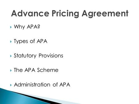  Why APA?  Types of APA  Statutory Provisions  The APA Scheme  Administration of APA.