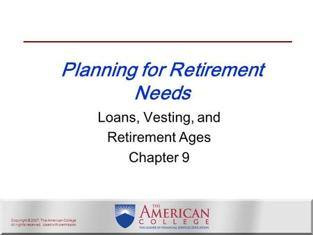 Copyright © 2007, The American College. All rights reserved. Used with permission. Planning for Retirement Needs Loans, Vesting, and Retirement Ages Chapter.