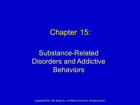 Chapter 15: Substance-Related Disorders and Addictive Behaviors Copyright © 2012, 2007 Mosby, Inc., an affiliate of Elsevier Inc. All rights reserved.