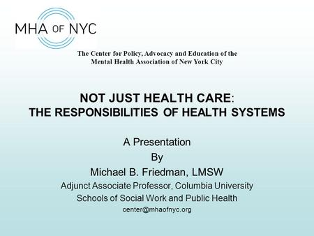 The Center for Policy, Advocacy and Education of the Mental Health Association of New York City NOT JUST HEALTH CARE: THE RESPONSIBILITIES OF HEALTH SYSTEMS.