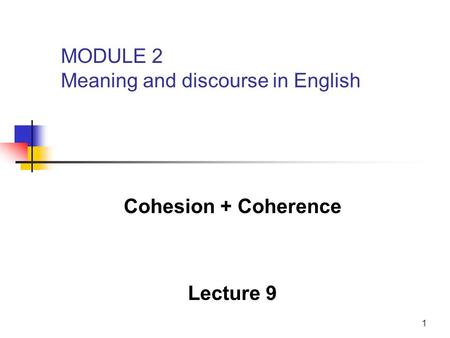 1 Cohesion + Coherence Lecture 9 MODULE 2 Meaning and discourse in English.