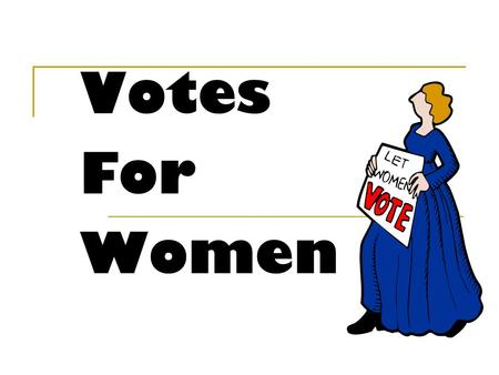 Votes For Women. What you need to know Reasons why women were treated unfairly in society in the 1800s and early 1900s. Reasons why women were given the.