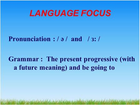 LANGUAGE FOCUS Pronunciation : / ə / and / з: / Grammar : The present progressive (with a future meaning) and be going to.