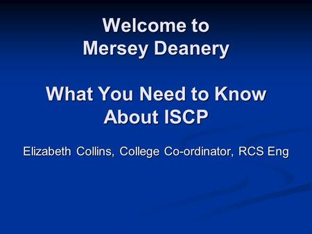 Welcome to Mersey Deanery What You Need to Know About ISCP Elizabeth Collins, College Co-ordinator, RCS Eng.