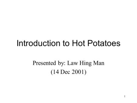 1 Introduction to Hot Potatoes Presented by: Law Hing Man (14 Dec 2001)