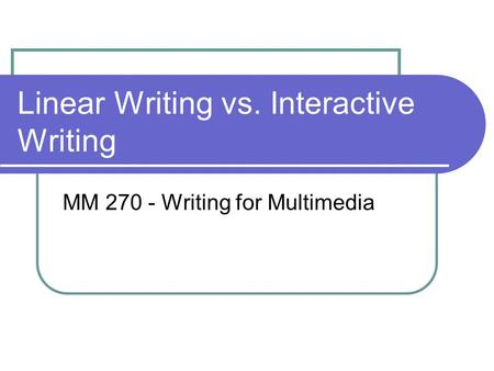 Linear Writing vs. Interactive Writing MM 270 - Writing for Multimedia.