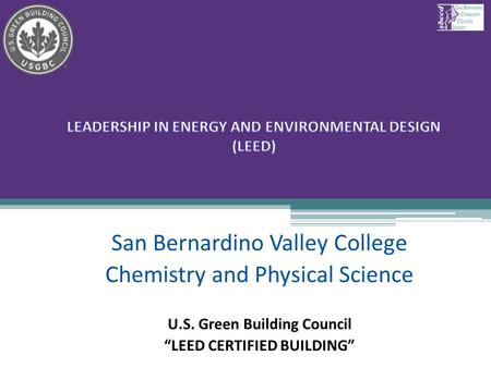 "San Bernardino Valley College Chemistry and Physical Science U.S. Green Building Council ""LEED CERTIFIED BUILDING"" 1."