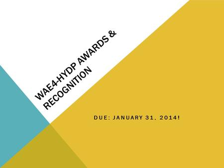 WAE4-HYDP AWARDS & RECOGNITION DUE: JANUARY 31, 2014!