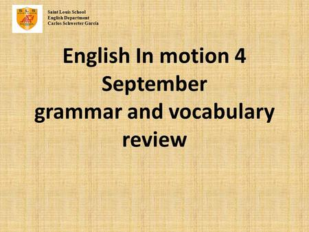 English In motion 4 September grammar and vocabulary review Saint Louis School English Department Carlos Schwerter Garc í a.