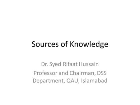 Sources of Knowledge Dr. Syed Rifaat Hussain Professor and Chairman, DSS Department, QAU, Islamabad.