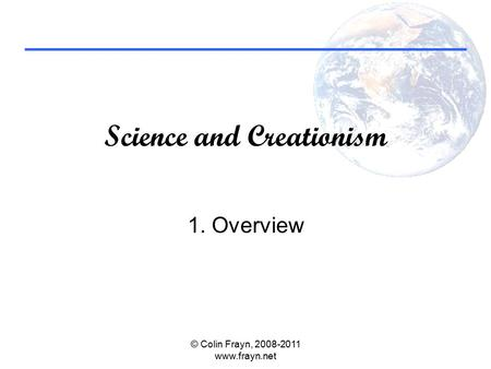 Science and Creationism 1. Overview © Colin Frayn, 2008-2011 www.frayn.net.