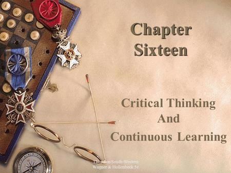 Thomson South-Western Wagner & Hollenbeck 5e 1 Chapter Sixteen Critical Thinking And Continuous Learning.