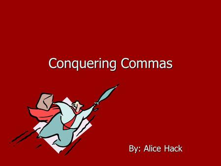 Conquering Commas By: Alice Hack Commas * A punctuation mark that indicates a pause. * Clarify meaning.