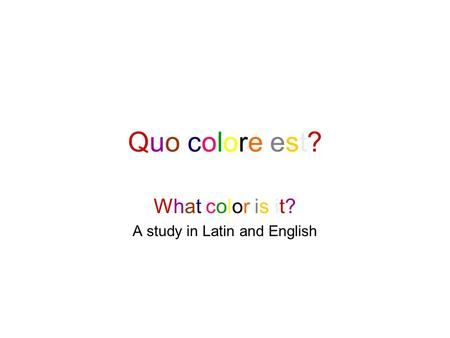 Quo colore est?Quo colore est? What color is it? A study in Latin and English.