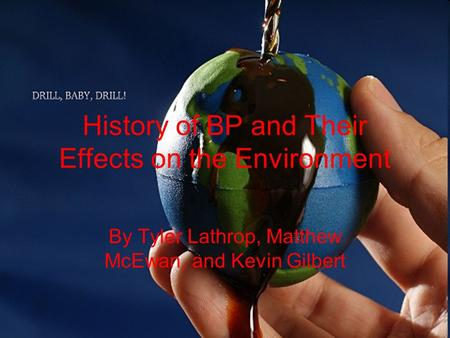 History of BP and Their Effects on the Environment By Tyler Lathrop, Matthew McEwan, and Kevin Gilbert.