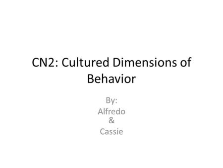 CN2: Cultured Dimensions of Behavior By: Alfredo & Cassie.