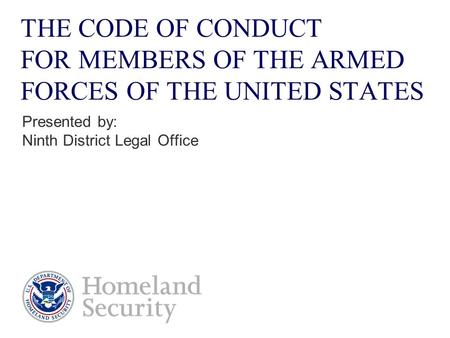 THE CODE OF CONDUCT FOR MEMBERS OF THE ARMED FORCES OF THE UNITED STATES Presented by: Ninth District Legal Office.