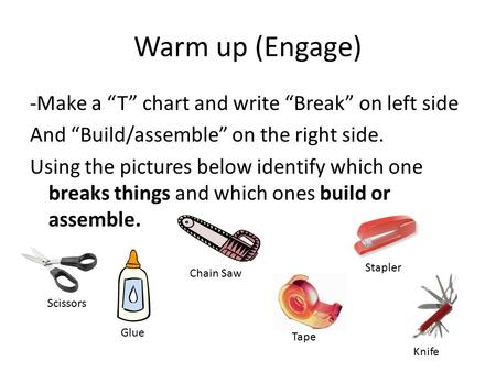 "Warm up (Engage) -Make a ""T"" chart and write ""Break"" on left side And ""Build/assemble"" on the right side. Using the pictures below identify which one breaks."