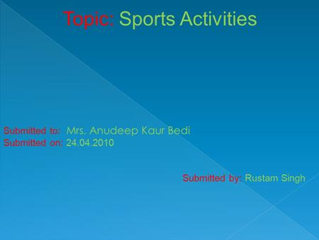 Topic: Sports Activities Submitted to: Mrs. Anudeep Kaur Bedi Submitted on: 24.04.2010 Submitted by: Rustam Singh.
