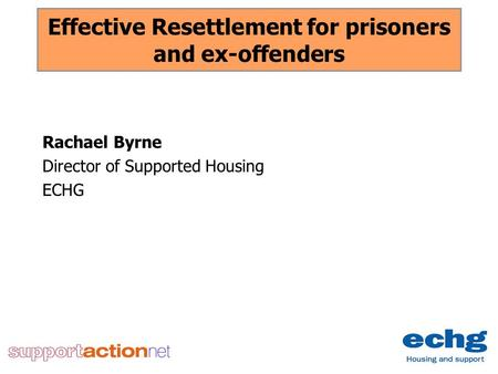 Effective Resettlement for prisoners and ex-offenders Rachael Byrne Director of Supported Housing ECHG.
