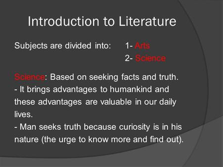 Introduction to Literature Subjects are divided into:1- Arts 2- Science Science: Based on seeking facts and truth. - It brings advantages to humankind.