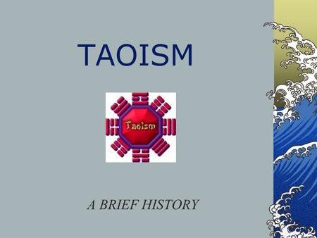 TAOISM A BRIEF HISTORY. History of Taoism Tao (pronounced Dow) can be roughly translated into English as path, or the way. It is basically indefinable.