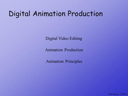Rick Parent - CIS682 Digital Animation Production Digital Video Editing Animation Production Animation Principles.