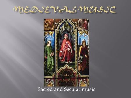 Sacred and Secular music.  Sacred  Music used in religious services (Catholic, Protestant)  Secular  Music not used in religious services.
