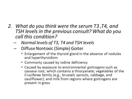 2.What do you think were the serum T3,T4, and TSH levels in the previous consult? What do you call this condition? – Normal levels of T3, T4 and TSH levels.