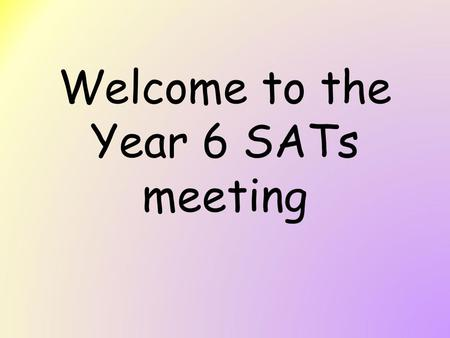 Welcome to the Year 6 SATs meeting. Purpose of the meeting To gain an understanding of the tests and what the attainment levels mean. To receive information.