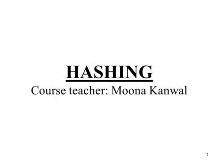 1 HASHING Course teacher: Moona Kanwal. 2 Hashing Mathematical concept –To define any number as set of numbers in given interval –To cut down part of.