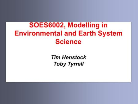 SOES6002, Modelling in Environmental and Earth System Science Tim Henstock Toby Tyrrell.